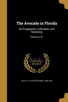 The Avocado in Florida: Its Propagation, Cultivation, and Marketing; Volume No.61