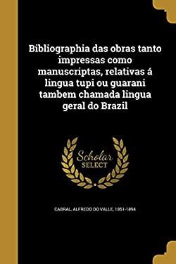 Bibliographia Das Obras Tanto Impressas Como Manuscriptas, Relativas a Lingua Tupi Ou Guarani Tambem Chamada Lingua Geral Do Brazil (Portuguese Editio