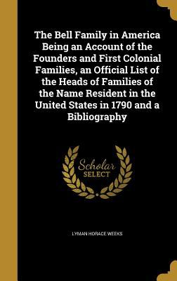 The Bell Family in America Being an Account of the Founders and First Colonial Families, an Official List of the Heads of Families of the Name Residen
