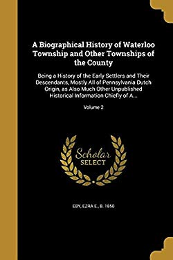 A Biographical History of Waterloo Township and Other Townships of the County: Being a History of the Early Settlers and Their Descendants, Mostly All