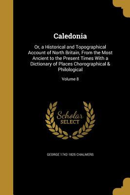 Caledonia: Or, a Historical and Topographical Account of North Britain, from the Most Ancient to the Present Times with a Dictionary of Places Chorogr