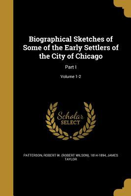 Biographical Sketches of Some of the Early Settlers of the City of Chicago: Part I; Volume 1-2