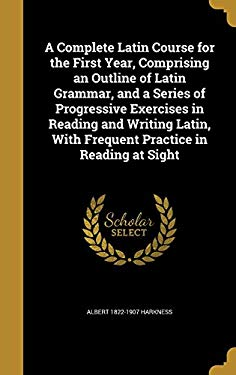 A Complete Latin Course for the First Year, Comprising an Outline of Latin Grammar, and a Series of Progressive Exercises in Reading and Writing Latin