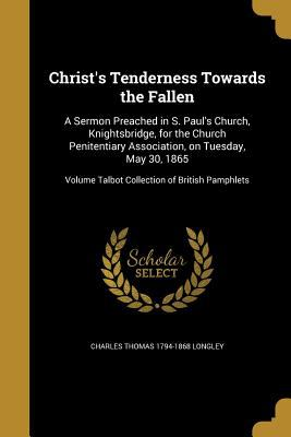 Christ's Tenderness Towards the Fallen: A Sermon Preached in S. Paul's Church, Knightsbridge, for the Church Penitentiary Association, on Tuesday, May