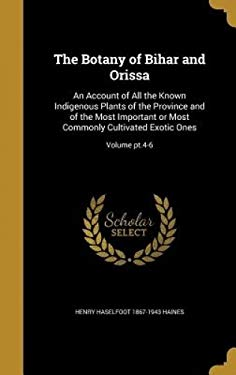 The Botany of Bihar and Orissa: An Account of All the Known Indigenous Plants of the Province and of the Most Important or Most Commonly Cultivated Ex