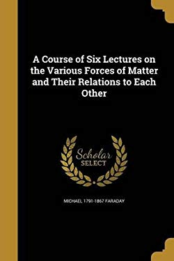 A Course of Six Lectures on the Various Forces of Matter and Their Relations to Each Other