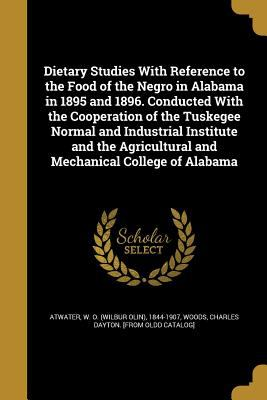 Dietary Studies with Reference to the Food of the Negro in Alabama in 1895 and 1896. Conducted with the Cooperation of the Tuskegee Normal and ... and