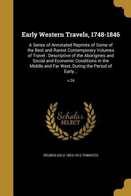 Early Western Travels, 1748-1846: A Series of Annotated Reprints of Some of the Best and Rarest Contemporary Volumes of Travel: Descriptive of the ...