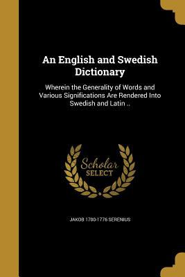 An English and Swedish Dictionary: Wherein the Generality of Words and Various Significations Are Rendered Into Swedish and Latin ..