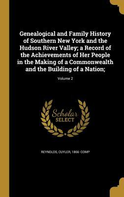 Genealogical and Family History of Southern New York and the Hudson River Valley; A Record of the Achievements of Her People in the Making of a Common