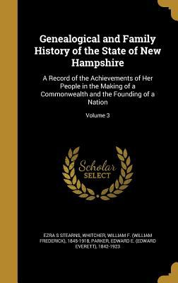 Genealogical and Family History of the State of New Hampshire: A Record of the Achievements of Her People in the Making of a Commonwealth and the Foun