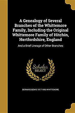 A Genealogy of Several Branches of the Whittemore Family, Including the Original Whittemore Family of Hitchin, Hertfordshire, England: And a Brief Lin