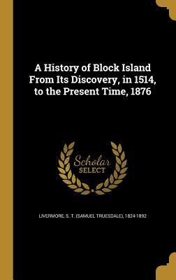 A History of Block Island from Its Discovery, in 1514, to the Present Time, 1876
