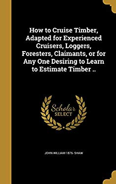 How to Cruise Timber, Adapted for Experienced Cruisers, Loggers, Foresters, Claimants, or for Any One Desiring to Learn to Estimate Timber ..