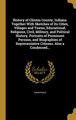 History of Clinton County, Indiana. Together With Sketches of Its Cities, Villages and Towns, Educational, Religious, Civil, Military, and Political .