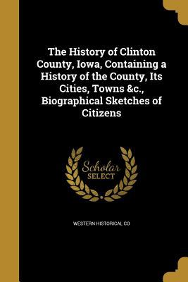 The History of Clinton County, Iowa, Containing a History of the County, Its Cities, Towns &C., Biographical Sketches of Citizens
