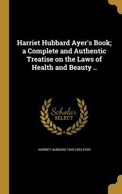 Harriet Hubbard Ayer's Book; A Complete and Authentic Treatise on the Laws of Health and Beauty ..