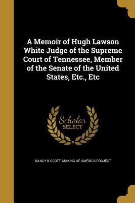 A Memoir of Hugh Lawson White Judge of the Supreme Court of Tennessee, Member of the Senate of the United States, Etc., Etc