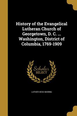History of the Evangelical Lutheran Church of Georgetown, D. C. ... Washington, District of Columbia, 1769-1909