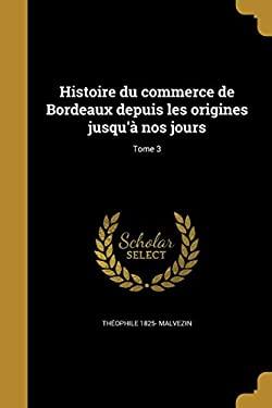 Histoire Du Commerce de Bordeaux Depuis Les Origines Jusqu'a Nos Jours; Tome 3 (French Edition)