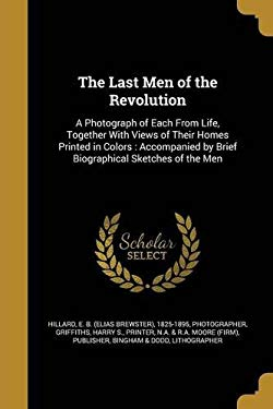 The Last Men of the Revolution: A Photograph of Each from Life, Together with Views of Their Homes Printed in Colors: Accompanied by Brief Biographica