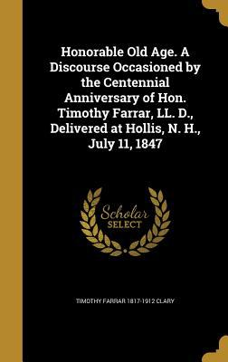 Honorable Old Age. a Discourse Occasioned by the Centennial Anniversary of Hon. Timothy Farrar, LL. D., Delivered at Hollis, N. H., July 11, 1847