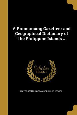 A Pronouncing Gazetteer and Geographical Dictionary of the Philippine Islands ..