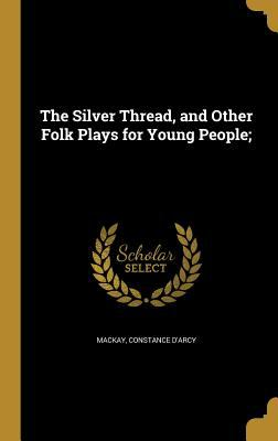 The Silver Thread, and Other Folk Plays for Young People