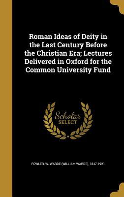 Roman Ideas of Deity in the Last Century Before the Christian Era; Lectures Delivered in Oxford for the Common University Fund