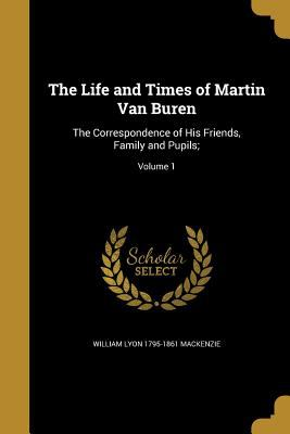 The Life and Times of Martin Van Buren: The Correspondence of His Friends, Family and Pupils;; Volume 1