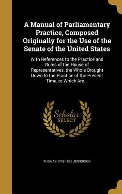 A Manual of Parliamentary Practice, Composed Originally for the Use of the Senate of the United States: With References to the Practice and Rules of .