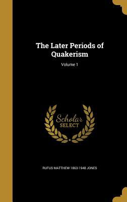 The Later Periods of Quakerism; Volume 1