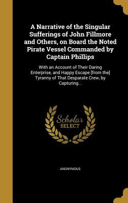 A Narrative of the Singular Sufferings of John Fillmore and Others, on Board the Noted Pirate Vessel Commanded by Captain Phillips: With an Account of