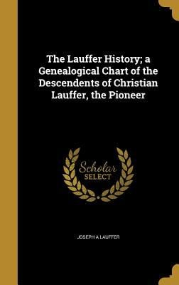 The Lauffer History; A Genealogical Chart of the Descendents of Christian Lauffer, the Pioneer
