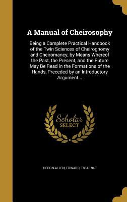 A Manual of Cheirosophy: Being a Complete Practical Handbook of the Twin Sciences of Cheirognomy and Cheiromancy, by Means Whereof the Past, the ... P