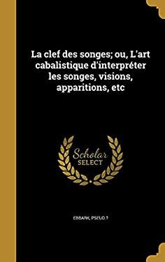 La Clef Des Songes; Ou, L'Art Cabalistique D'Interpreter Les Songes, Visions, Apparitions, Etc (French Edition)