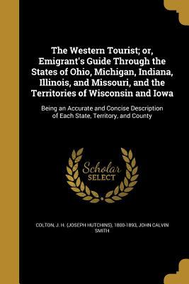 The Western Tourist; Or, Emigrant's Guide Through the States of Ohio, Michigan, Indiana, Illinois, and Missouri, and the Territories of Wisconsin and