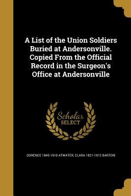 A List of the Union Soldiers Buried at Andersonville. Copied from the Official Record in the Surgeon's Office at Andersonville