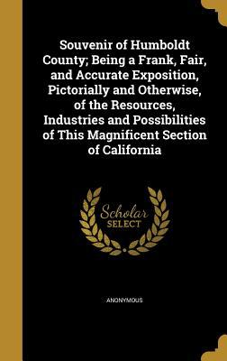 Souvenir of Humboldt County; Being a Frank, Fair, and Accurate Exposition, Pictorially and Otherwise, of the Resources, Industries and Possibilities o