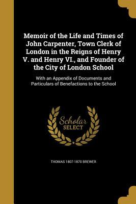 Memoir of the Life and Times of John Carpenter, Town Clerk of London in the Reigns of Henry V. and Henry VI., and Founder of the City of London School