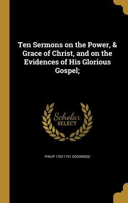 Ten Sermons on the Power, & Grace of Christ, and on the Evidences of His Glorious Gospel