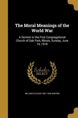 The Moral Meanings of the World War: A Sermon in the First Congregational Church of Oak Park, Illinois, Sunday, June 16, 1918