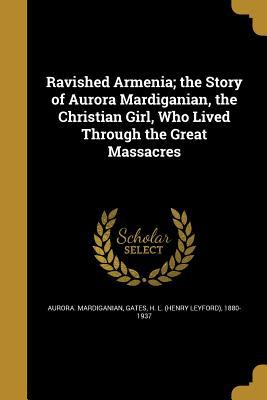 Ravished Armenia; the Story of Aurora Mardiganian, the Christian Girl, Who Lived Through the Great Massacres
