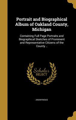 Portrait and Biographical Album of Oakland County, Michigan: Containing Full Page Portraits and Biographical Sketches of Prominent and Representative