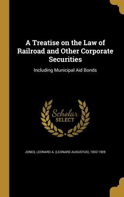 A Treatise on the Law of Railroad and Other Corporate Securities: Including Municipal Aid Bonds