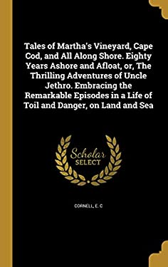 Tales of Martha's Vineyard, Cape Cod, and All Along Shore. Eighty Years Ashore and Afloat, Or, the Thrilling Adventures of Uncle Jethro. Embracing the