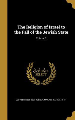 The Religion of Israel to the Fall of the Jewish State; Volume 3