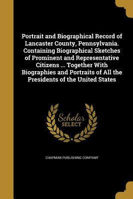 Portrait and Biographical Record of Lancaster County, Pennsylvania. Containing Biographical Sketches of Prominent and Representative Citizens ... ...