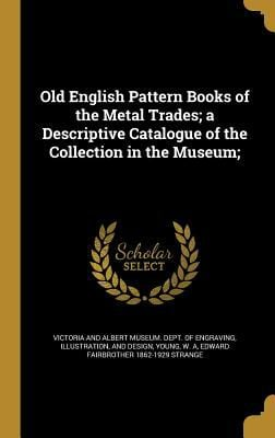 Old English Pattern Books of the Metal Trades; A Descriptive Catalogue of the Collection in the Museum