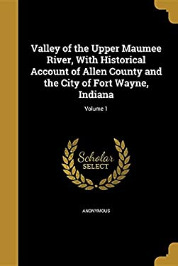 Valley of the Upper Maumee River, with Historical Account of Allen County and the City of Fort Wayne, Indiana; Volume 1